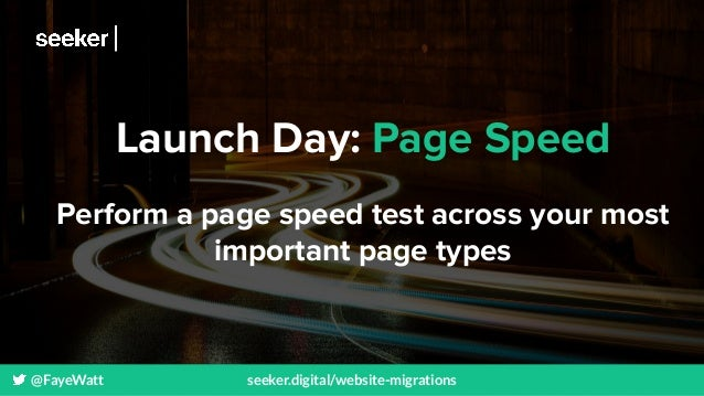 @FayeWatt seeker.digital/website-migrations Launch Day: Page Speed Perform a page speed test across your most important pa...