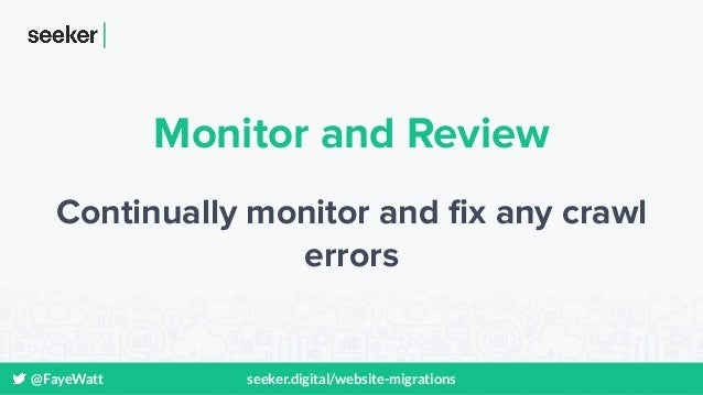 @FayeWatt seeker.digital/website-migrations Monitor and Review Continually monitor and fix any crawl errors