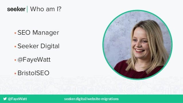 @FayeWatt seeker.digital/website-migrations Who am I? •SEO Manager •Seeker Digital •@FayeWatt •BristolSEO
