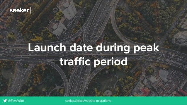 @FayeWatt seeker.digital/website-migrations Launch date during peak traffic period