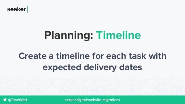 @FayeWatt seeker.digital/website-migrations Planning: Timeline Create a timeline for each task with expected delivery dates