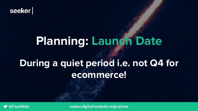 @FayeWatt seeker.digital/website-migrations Planning: Launch Date During a quiet period i.e. not Q4 for ecommerce!