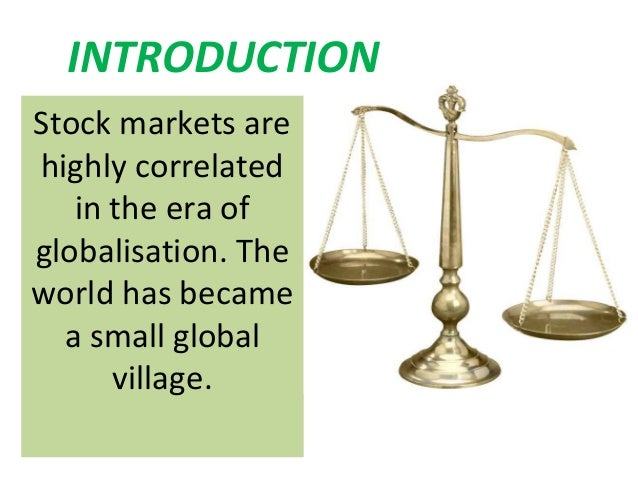 INTRODUCTIONStock markets arehighly correlated   in the era ofglobalisation. Theworld has became  a small global      vill...