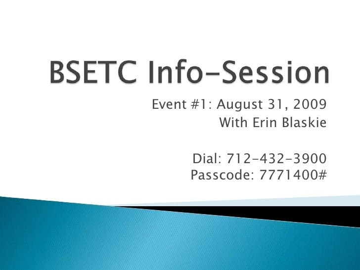 BSETC Info-Session<br />Event #1: August 31, 2009<br />With Erin Blaskie<br />Dial: 712-432-3900Passcode: 7771400#<br />