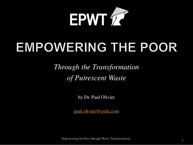 Through the Transformation of Putrescent Waste by Dr. Paul Olivier paul.olivier@esrla.com 1 Empowering the Poor through Wa...