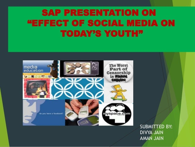 """SAP PRESENTATION ON """"EFFECT OF SOCIAL MEDIA ON TODAY'S YOUTH"""" SUBMITTED BY: DIVYA JAIN AMAN JAIN"""