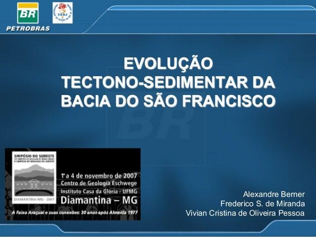 EVOLUÇÃO TECTONO-SEDIMENTAR DA BACIA DO SÃO FRANCISCO  Alexandre Berner Frederico S. de Miranda Vivian Cristina de Oliveir...