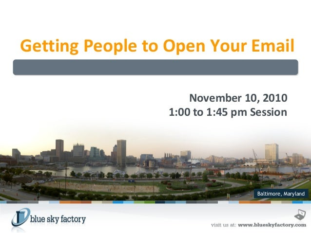 Getting People to Open Your Email November 10, 2010 1:00 to 1:45 pm Session  Baltimore, Maryland