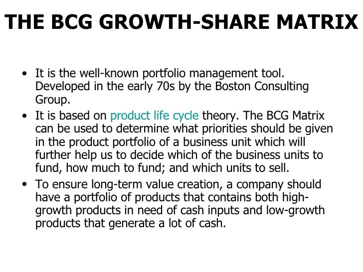 THE BCG GROWTH-SHARE MATRIX <ul><li>It is the well-known portfolio management tool. Developed in the early 70s by the Bost...