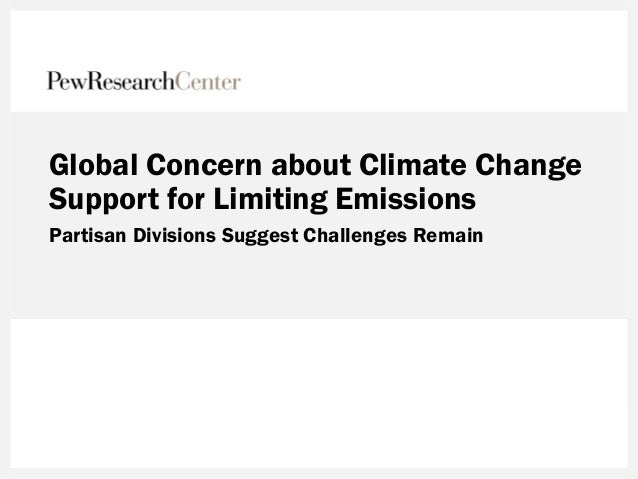 Global Concern about Climate Change Support for Limiting Emissions Partisan Divisions Suggest Challenges Remain