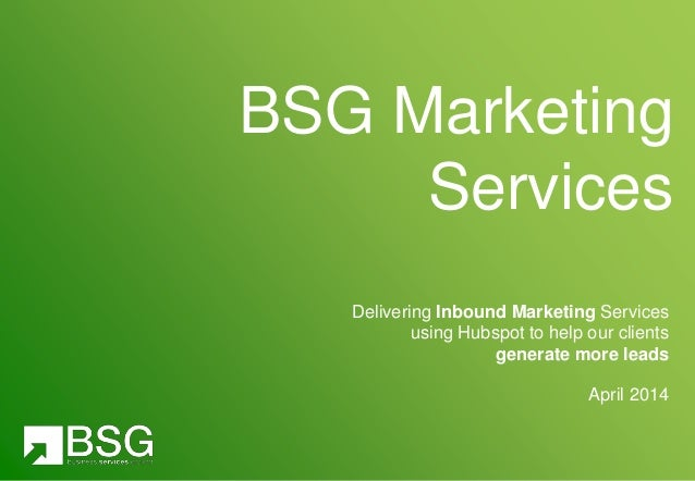 Delivering Inbound Marketing Services using Hubspot to help our clients generate more leads April 2014 BSG Marketing Servi...