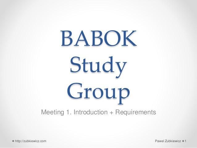 BABOK Study Group Meeting 1. Introduction + Requirements Pawel Zubkiewicz 1http://zubkiewicz.com