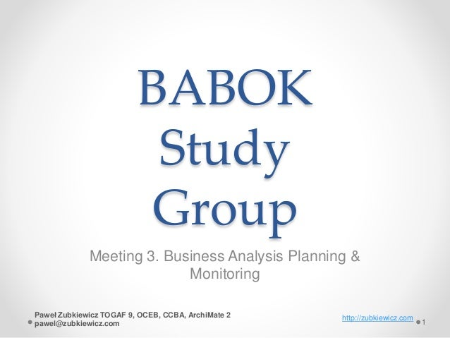 BABOK Study Group Meeting 3. Business Analysis Planning & Monitoring http://zubkiewicz.com 1 Paweł Zubkiewicz TOGAF 9, OCE...