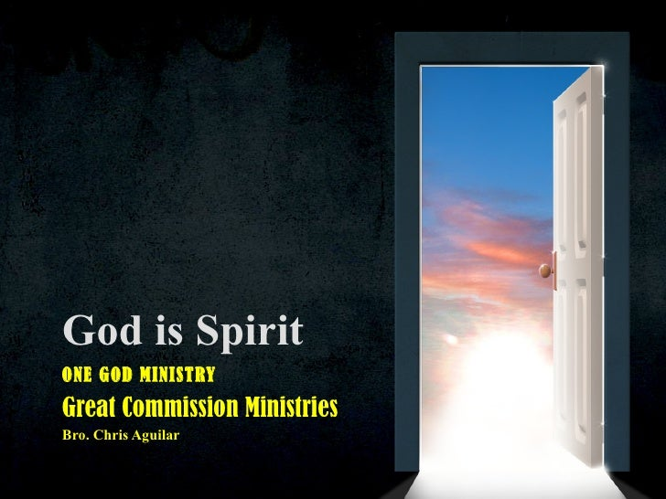God is Spirit ONE GOD MINISTRY Great Commission Ministries Bro. Chris Aguilar