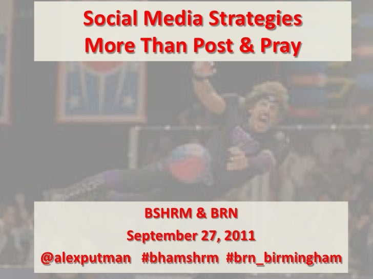 Social Media StrategiesMore Than Post & Pray<br />BSHRM & BRN <br />September 27, 2011<br />@alexputman#bhamshrm  #brn_bir...