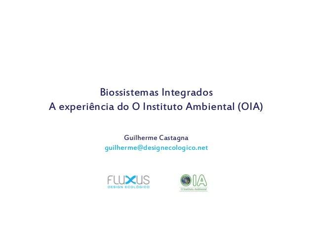 Biossistemas Integrados A experiência do O Instituto Ambiental (OIA) Guilherme Castagna guilherme@designecologico.net