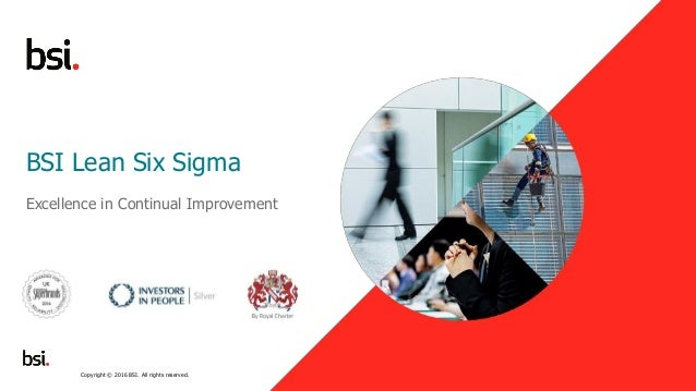 1 BSI Lean Six Sigma Excellence in Continual Improvement Copyright © 2016 BSI. All rights reserved.