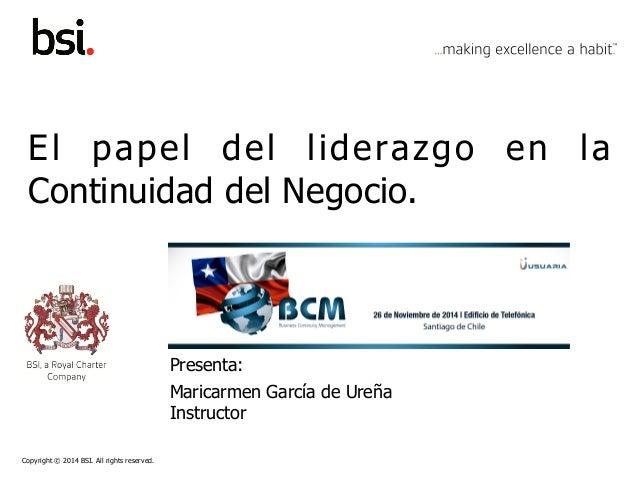 Copyright © 2014 BSI. All rights reserved. El papel del liderazgo en la Continuidad del Negocio. Presenta: Maricarmen Garc...