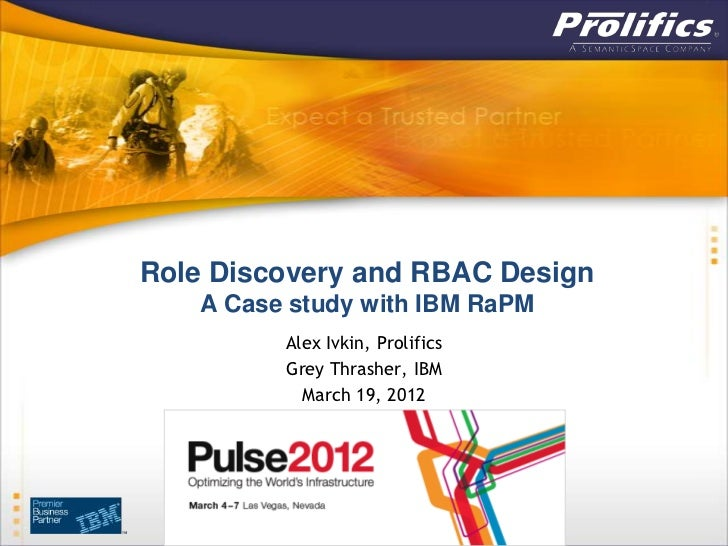 Role Discovery and RBAC Design   A Case study with IBM RaPM         Alex Ivkin, Prolifics         Grey Thrasher, IBM      ...