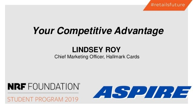 LINDSEY ROY Chief Marketing Officer, Hallmark Cards Your Competitive Advantage