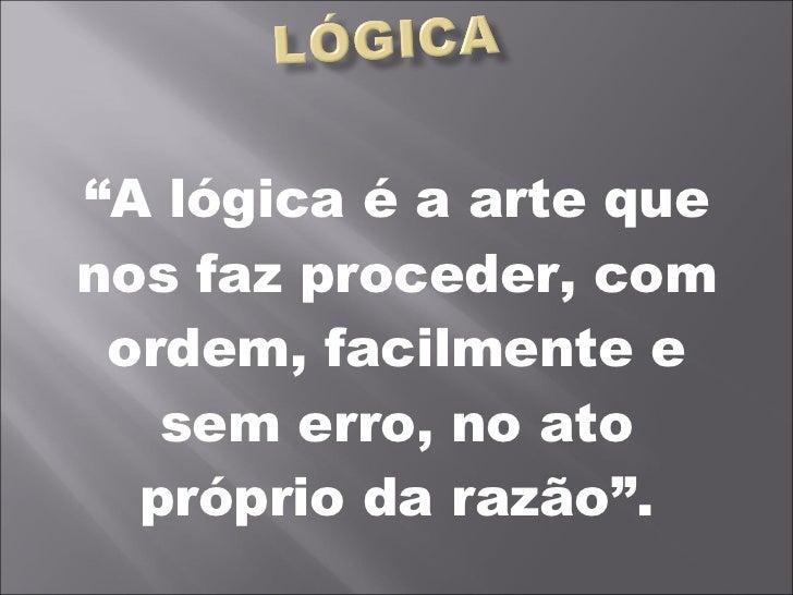 """"""" A lógica é a arte que nos faz proceder, com ordem, facilmente e sem erro, no ato próprio da razão""""."""