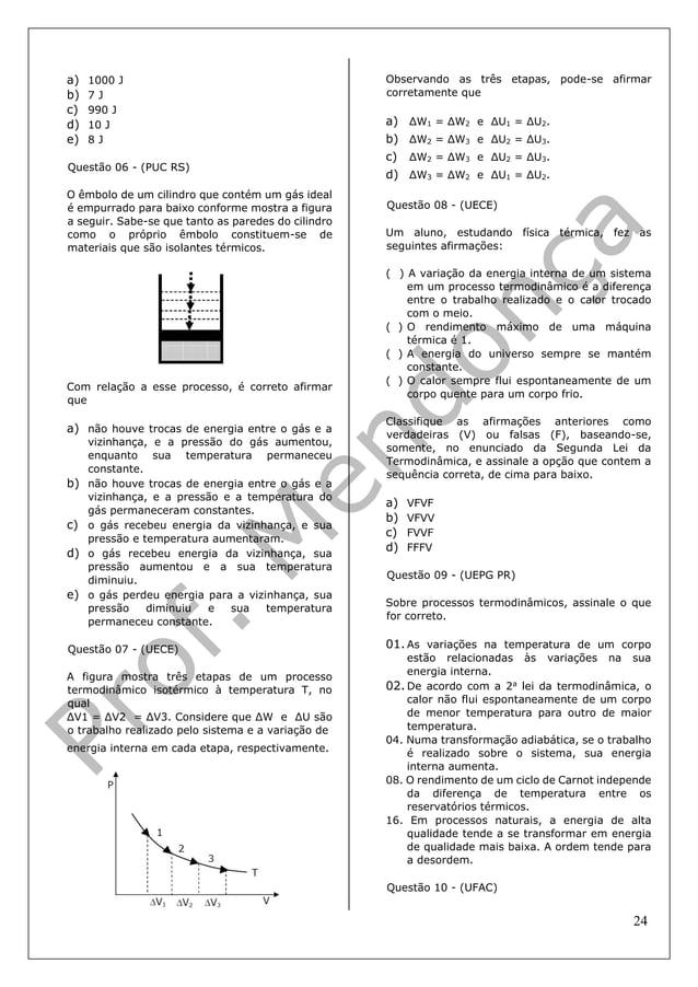24 a) 1000 J b) 7 J c) 990 J d) 10 J e) 8 J Questão 06 - (PUC RS) O êmbolo de um cilindro que contém um gás ideal é empurr...