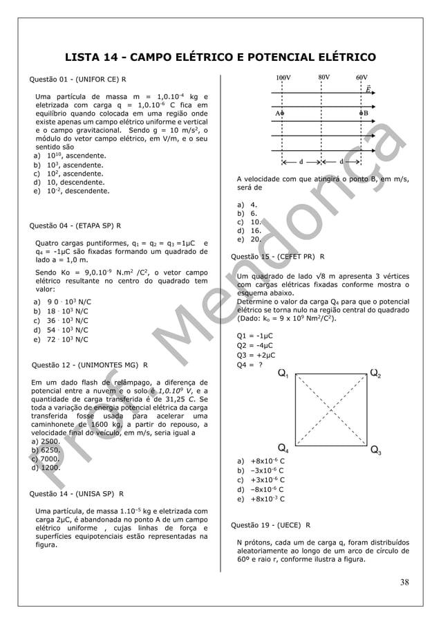 38 LISTA 14 - CAMPO ELÉTRICO E POTENCIAL ELÉTRICO Questão 01 - (UNIFOR CE) R Uma partícula de massa m = 1,0.10-4 kg e elet...