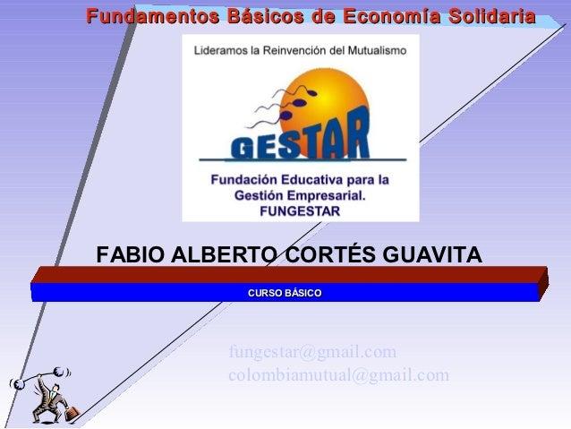 Fundamentos Básicos de Economía SolidariaFABIO ALBERTO CORTÉS GUAVITA              CURSO BÁSICO            fungestar@gmail...