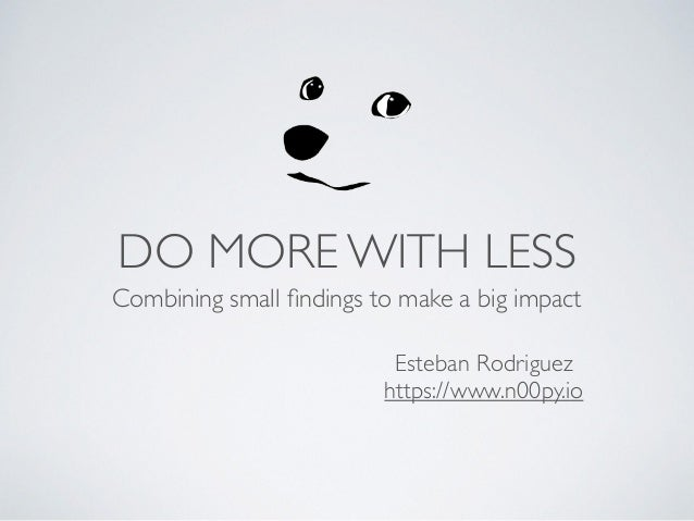Esteban Rodriguez https://www.n00py.io DO MORE WITH LESS Combining small findings to make a big impact
