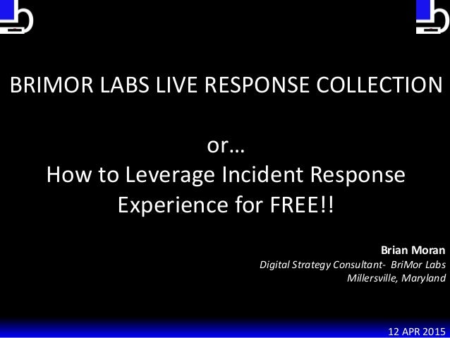 BRIMOR LABS LIVE RESPONSE COLLECTION or… How to Leverage Incident Response Experience for FREE!! Brian Moran Digital Strat...