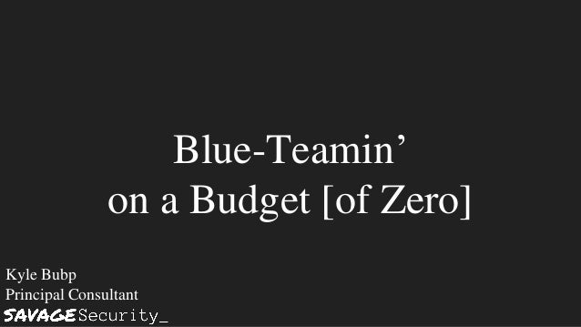 Blue-Teamin' on a Budget [of Zero] Kyle Bubp Principal Consultant