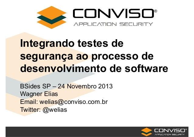 ® Integrando testes de segurança ao processo de desenvolvimento de software BSides SP – 24 Novembro 2013 Wagner Elias Emai...