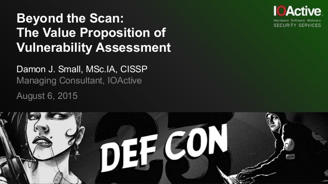 Beyond the Scan: The Value Proposition of Vulnerability Assessment Damon J. Small, MSc.IA, CISSP Managing Consultant, IOAc...