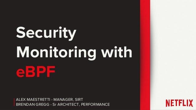 ALEX MAESTRETTI - MANAGER, SIRT BRENDAN GREGG - Sr ARCHITECT, PERFORMANCE Security Monitoring with eBPF
