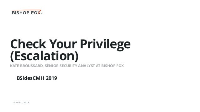 Check Your Privilege (Escalation) KATE BROUSSARD, SENIOR SECURITY ANALYST AT BISHOP FOX March 1, 2019 BSidesCMH 2019