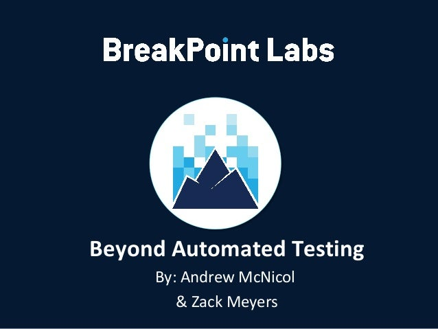 Beyond Automated Testing By: Andrew McNicol & Zack Meyers