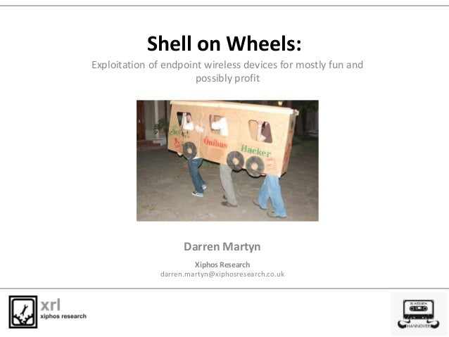 Shell on Wheels: Darren Martyn Xiphos Research darren.martyn@xiphosresearch.co.uk Exploitation of endpoint wireless device...