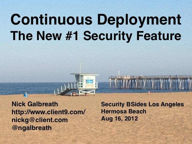 Continuous DeploymentThe New #1 Security FeatureNick Galbreath            Security BSides Los Angeleshttp://www.client9.co...