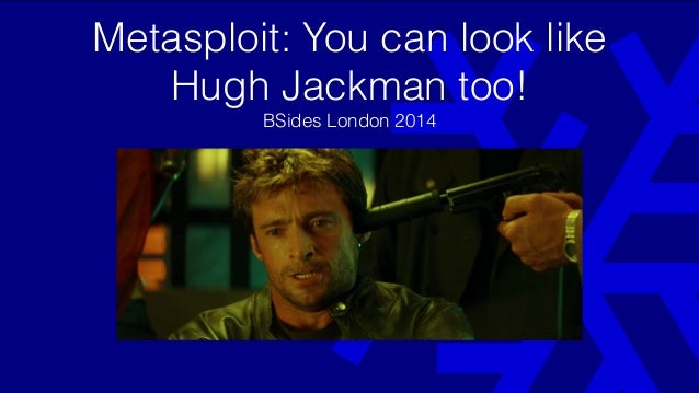 Metasploit: You can look like Hugh Jackman too! BSides London 2014 BSides London 2014