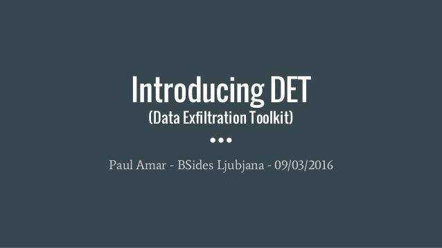 Introducing DET (Data Exfiltration Toolkit) Paul Amar - BSides Ljubjana - 09/03/2016
