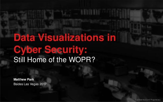 Data Visualizations in Cyber Security: Still Home of the WOPR? Confidential and Proprietary Bsides Las Vegas 2017 Matthew ...