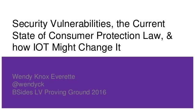 Security Vulnerabilities, the Current State of Consumer Protection Law, & how IOT Might Change It Wendy Knox Everette @wen...
