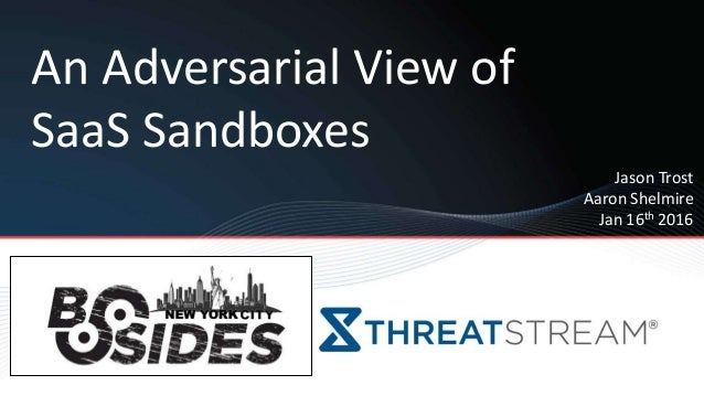 An Adversarial View of SaaS Sandboxes Jason Trost Aaron Shelmire Jan 16th 2016