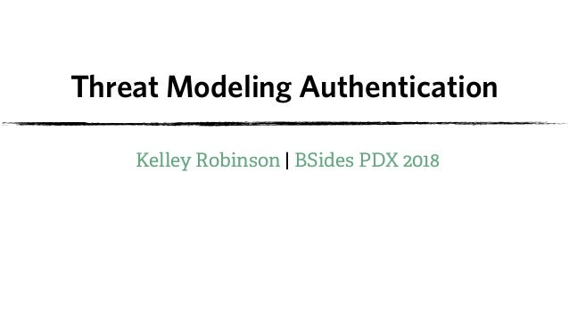 Threat Modeling Authentication Kelley Robinson | BSides PDX 2018