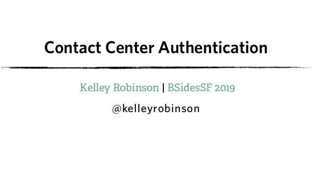 Contact Center Authentication Kelley Robinson | BSidesSF 2019 @kelleyrobinson
