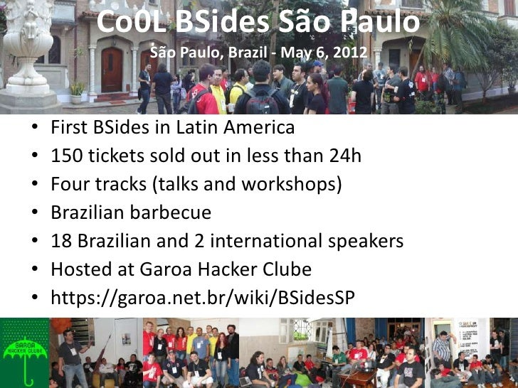 Co0L BSides São Paulo               São Paulo, Brazil - May 6, 2012•   First BSides in Latin America•   150 tickets sold o...