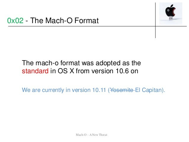 The mach-o format was adopted as the standard in OS X from version 10.6 on We are currently in version 10.11 (Yosemite El ...