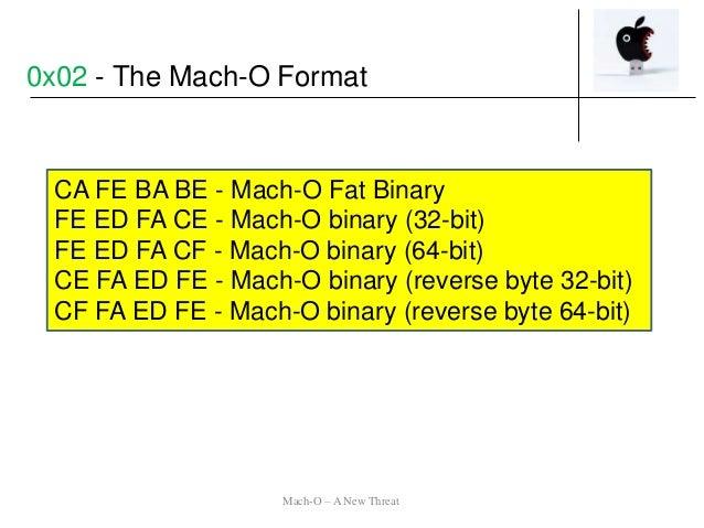 CA FE BA BE - Mach-O Fat Binary FE ED FA CE - Mach-O binary (32-bit) FE ED FA CF - Mach-O binary (64-bit) CE FA ED FE - Ma...