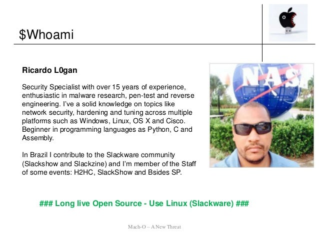 $Whoami Mach-O – A New Threat ### Long live Open Source - Use Linux (Slackware) ### Ricardo L0gan Security Specialist with...