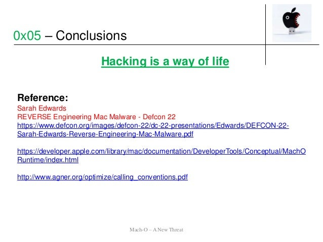 Hacking is a way of life 0x05 – Conclusions Reference: Sarah Edwards REVERSE Engineering Mac Malware - Defcon 22 https://w...